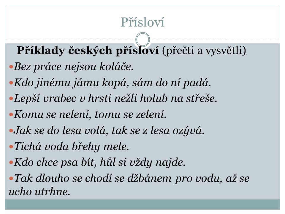 Přísloví Příklady českých přísloví (přečti a vysvětli) Bez práce nejsou koláče. Kdo jinému jámu kopá, sám do ní padá. Lepší vrabec v hrsti nežli holub