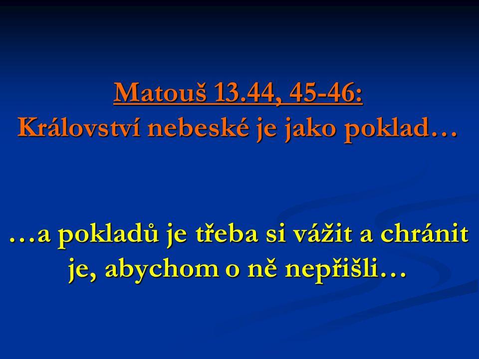 Matouš 13.44, 45-46: Království nebeské je jako poklad… …a pokladů je třeba si vážit a chránit je, abychom o ně nepřišli…