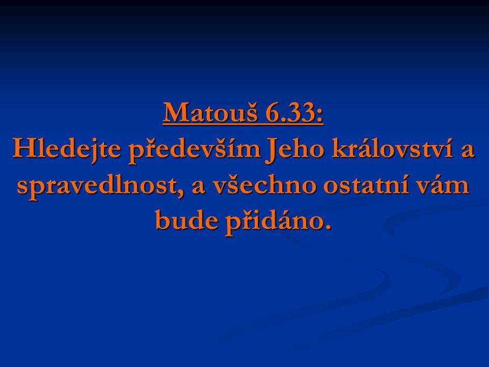 Matouš 6.33: Hledejte především Jeho království a spravedlnost, a všechno ostatní vám bude přidáno.