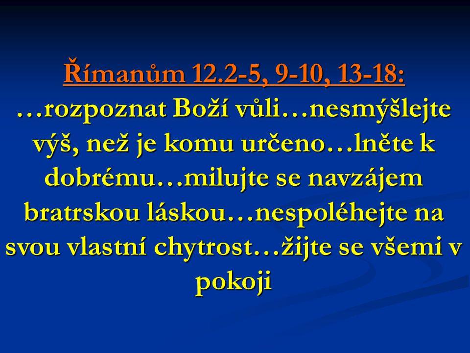 Římanům 12.2-5, 9-10, 13-18: …rozpoznat Boží vůli…nesmýšlejte výš, než je komu určeno…lněte k dobrému…milujte se navzájem bratrskou láskou…nespoléhejte na svou vlastní chytrost…žijte se všemi v pokoji