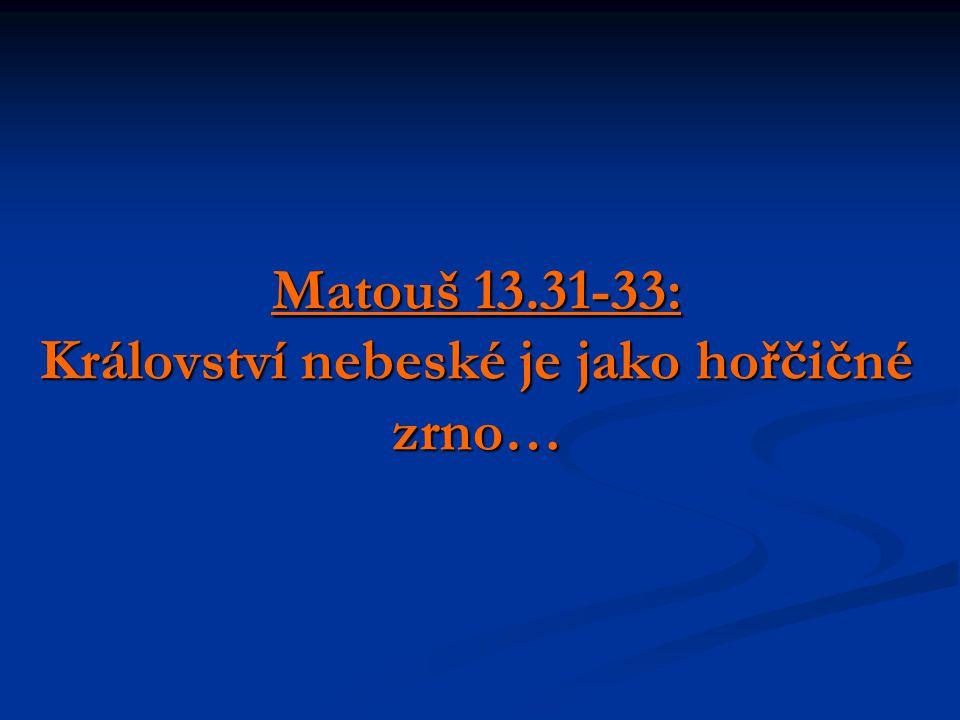 Matouš 13.31-33: Království nebeské je jako hořčičné zrno… …co je malé v očích lidských, nemusí být malé v očích Božích…