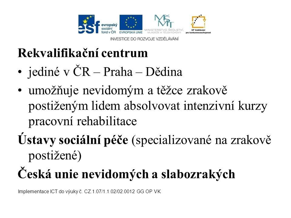 Rekvalifikační centrum jediné v ČR – Praha – Dědina umožňuje nevidomým a těžce zrakově postiženým lidem absolvovat intenzivní kurzy pracovní rehabilitace Ústavy sociální péče (specializované na zrakově postižené) Česká unie nevidomých a slabozrakých Implementace ICT do výuky č.