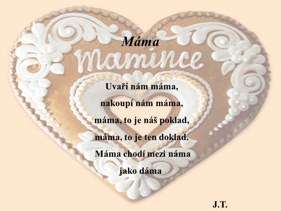 Máma Uvaří nám máma, nakoupí nám máma, máma, to je náš poklad, máma, to je ten doklad. Máma chodí mezi náma jako dáma J.T.
