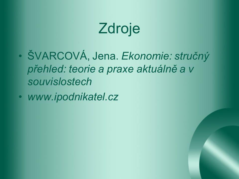 Zdroje ŠVARCOVÁ, Jena. Ekonomie: stručný přehled: teorie a praxe aktuálně a v souvislostech www.ipodnikatel.cz