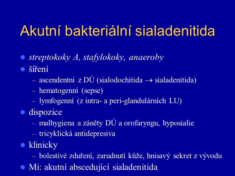Akutní bakteriální sialadenitida streptokoky A, stafylokoky, anaeroby šíření – ascendentní z DÚ (sialodochitida  sialadenitida) – hematogenní (sepse)