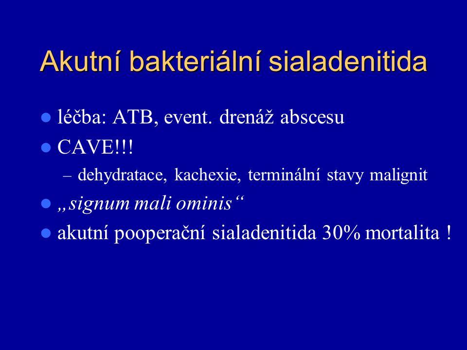 """Akutní bakteriální sialadenitida léčba: ATB, event. drenáž abscesu CAVE!!! – dehydratace, kachexie, terminální stavy malignit """"signum mali ominis"""" aku"""