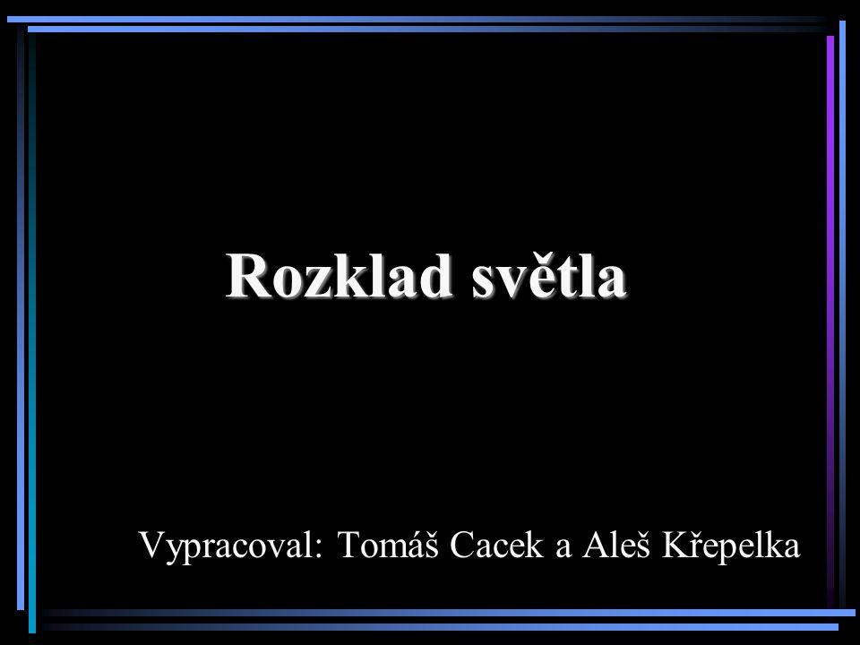 Rozklad světla Vypracoval: Tomáš Cacek a Aleš Křepelka