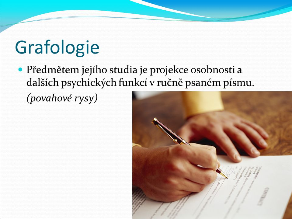Grafologie Předmětem jejího studia je projekce osobnosti a dalších psychických funkcí v ručně psaném písmu. (povahové rysy)