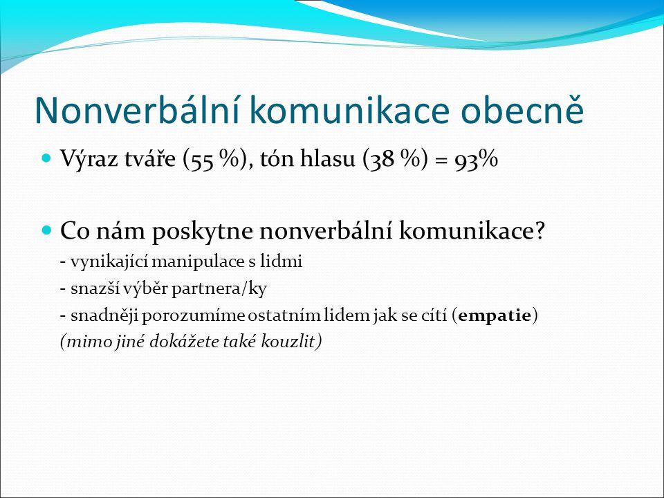 Nonverbální komunikace obecně Výraz tváře (55 %), tón hlasu (38 %) = 93% Co nám poskytne nonverbální komunikace? - vynikající manipulace s lidmi - sna