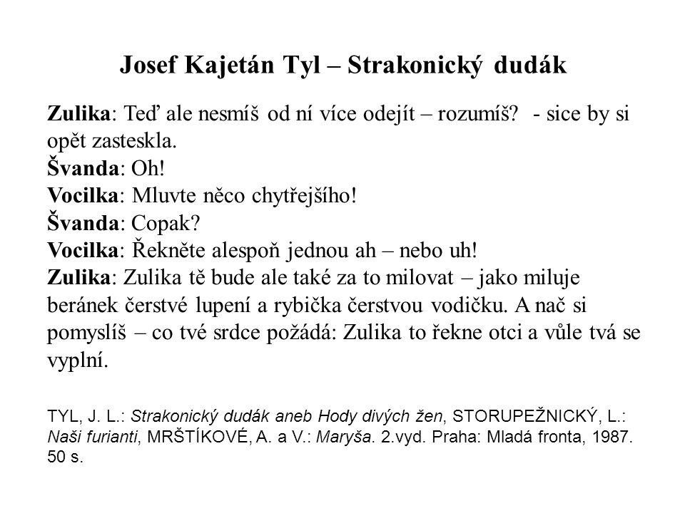 Josef Kajetán Tyl – Strakonický dudák Zulika: Teď ale nesmíš od ní více odejít – rozumíš? - sice by si opět zasteskla. Švanda: Oh! Vocilka: Mluvte něc