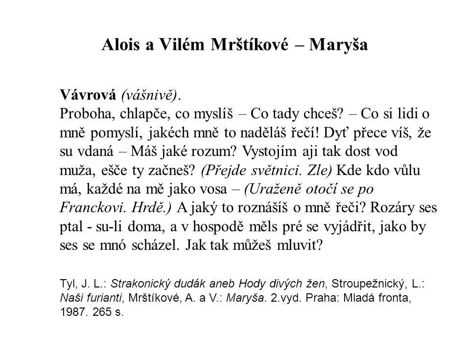 Alois a Vilém Mrštíkové – Maryša Vávrová (vášnivě). Proboha, chlapče, co myslíš – Co tady chceš? – Co si lidi o mně pomyslí, jakéch mně to naděláš řeč