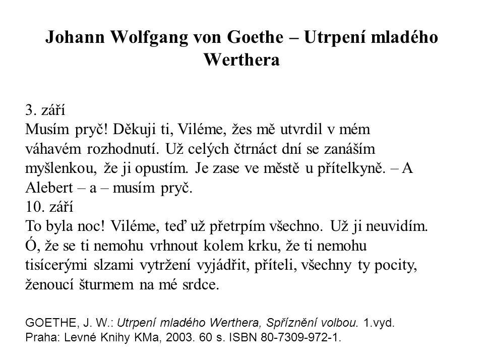 Johann Wolfgang von Goethe – Utrpení mladého Werthera 3. září Musím pryč! Děkuji ti, Viléme, žes mě utvrdil v mém váhavém rozhodnutí. Už celých čtrnác