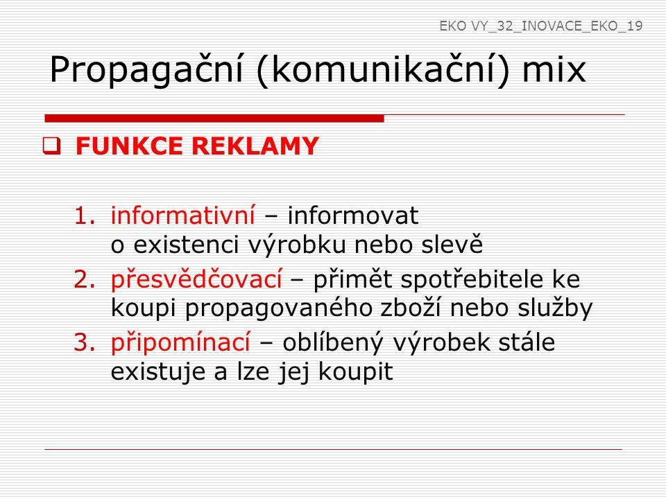 Propagační (komunikační) mix  FUNKCE REKLAMY 1.informativní – informovat o existenci výrobku nebo slevě 2.přesvědčovací – přimět spotřebitele ke koupi propagovaného zboží nebo služby 3.připomínací – oblíbený výrobek stále existuje a lze jej koupit EKO VY_32_INOVACE_EKO_19