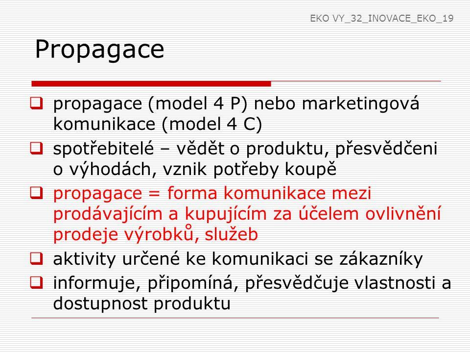 Propagace  propagace (model 4 P) nebo marketingová komunikace (model 4 C)  spotřebitelé – vědět o produktu, přesvědčeni o výhodách, vznik potřeby koupě  propagace = forma komunikace mezi prodávajícím a kupujícím za účelem ovlivnění prodeje výrobků, služeb  aktivity určené ke komunikaci se zákazníky  informuje, připomíná, přesvědčuje vlastnosti a dostupnost produktu EKO VY_32_INOVACE_EKO_19