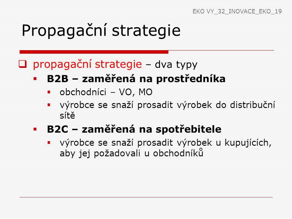 Propagační strategie  propagační strategie – dva typy  B2B – zaměřená na prostředníka  obchodníci – VO, MO  výrobce se snaží prosadit výrobek do distribuční sítě  B2C – zaměřená na spotřebitele  výrobce se snaží prosadit výrobek u kupujících, aby jej požadovali u obchodníků EKO VY_32_INOVACE_EKO_19