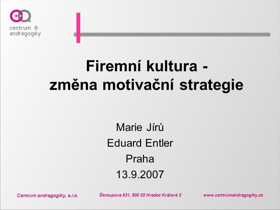 Centrum andragogiky, s.r.o. Škroupova 631, 500 02 Hradec Králové 2 www.centrumandragogiky.cz Firemní kultura - změna motivační strategie Marie Jírů Ed