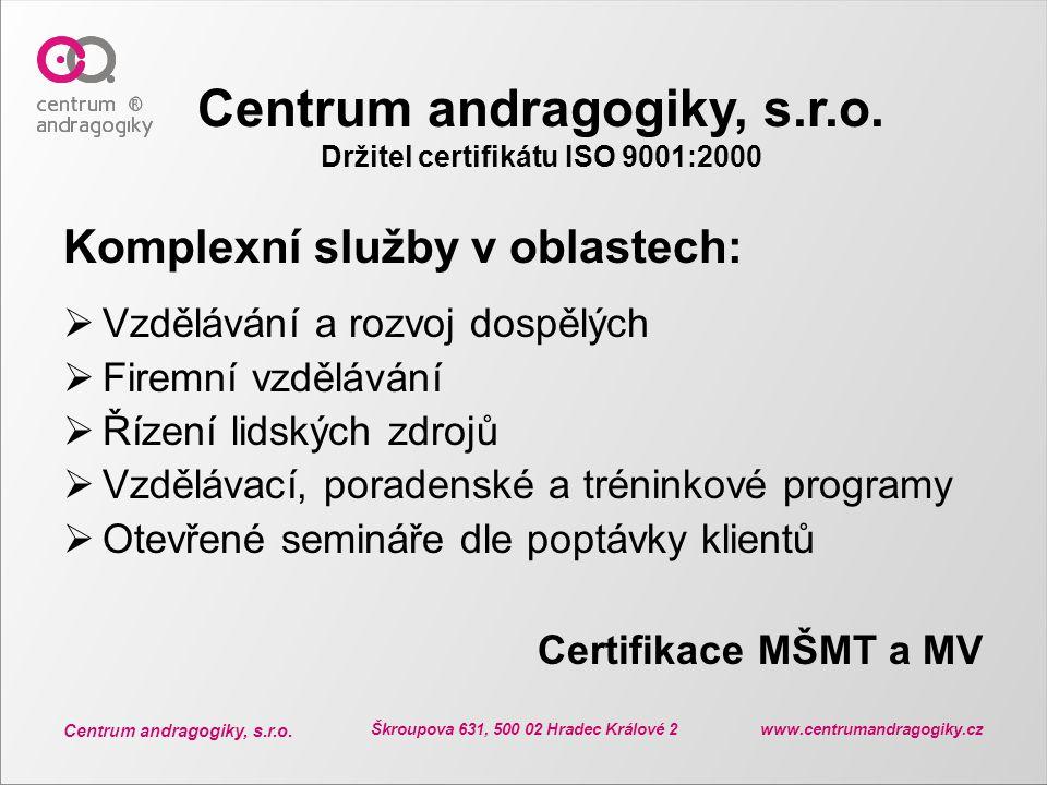 Centrum andragogiky, s.r.o. Škroupova 631, 500 02 Hradec Králové 2 www.centrumandragogiky.cz Centrum andragogiky, s.r.o. Držitel certifikátu ISO 9001: