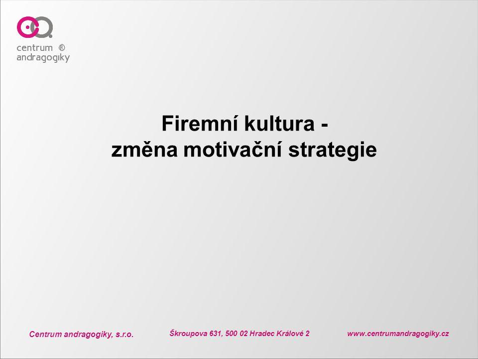 Centrum andragogiky, s.r.o. Škroupova 631, 500 02 Hradec Králové 2 www.centrumandragogiky.cz Firemní kultura - změna motivační strategie