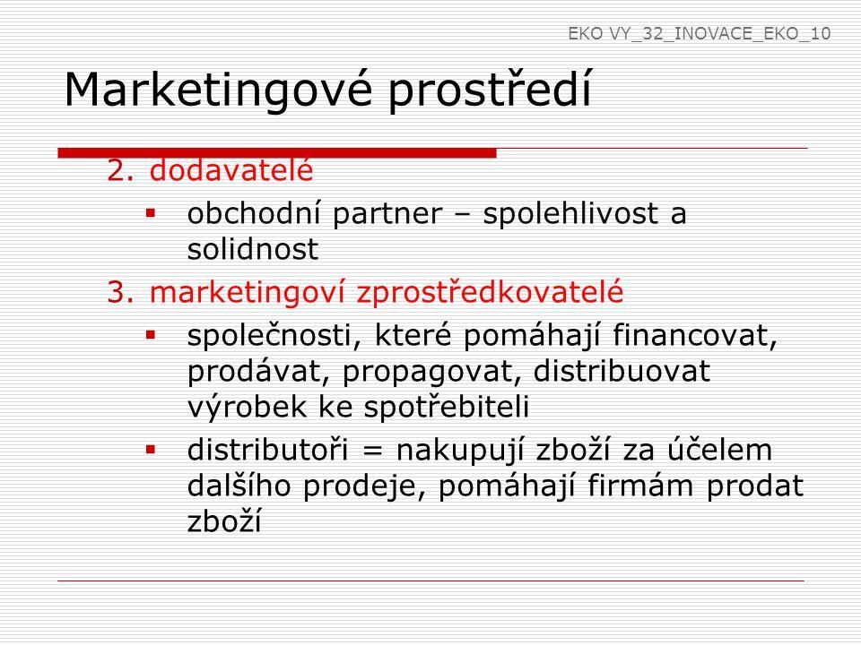 Marketingové prostředí 2.dodavatelé  obchodní partner – spolehlivost a solidnost 3.marketingoví zprostředkovatelé  společnosti, které pomáhají financovat, prodávat, propagovat, distribuovat výrobek ke spotřebiteli  distributoři = nakupují zboží za účelem dalšího prodeje, pomáhají firmám prodat zboží EKO VY_32_INOVACE_EKO_10