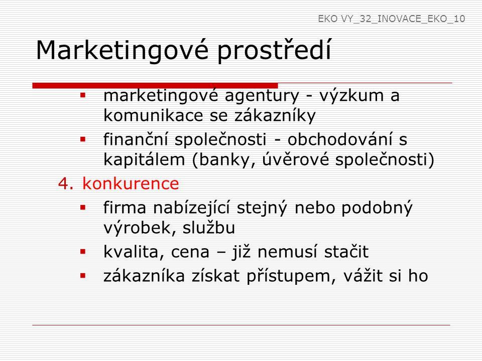 Marketingové prostředí  marketingové agentury - výzkum a komunikace se zákazníky  finanční společnosti - obchodování s kapitálem (banky, úvěrové společnosti) 4.konkurence  firma nabízející stejný nebo podobný výrobek, službu  kvalita, cena – již nemusí stačit  zákazníka získat přístupem, vážit si ho EKO VY_32_INOVACE_EKO_10
