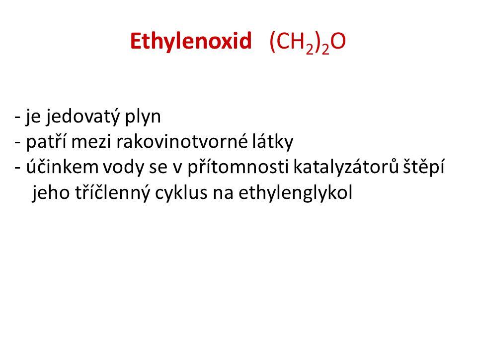 Ethylenoxid (CH 2 ) 2 O - je jedovatý plyn - patří mezi rakovinotvorné látky - účinkem vody se v přítomnosti katalyzátorů štěpí jeho tříčlenný cyklus