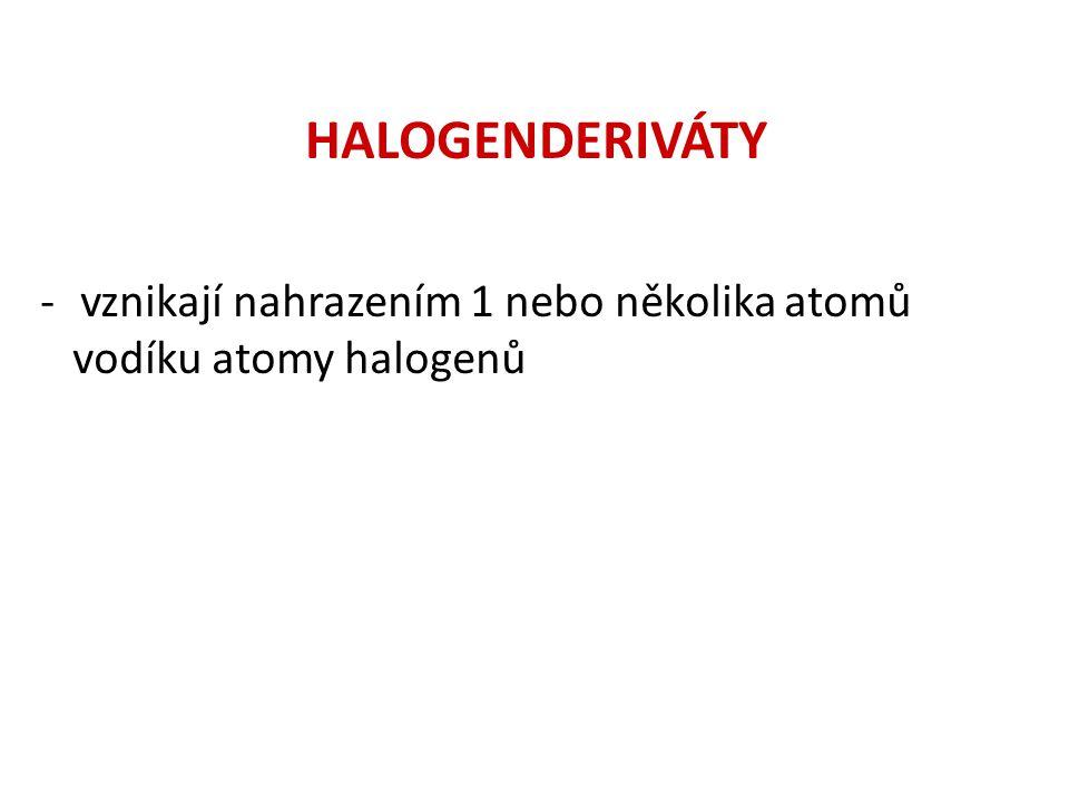 HALOGENDERIVÁTY -vznikají nahrazením 1 nebo několika atomů vodíku atomy halogenů