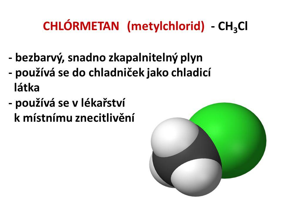 CHLÓRMETAN (metylchlorid) - CH 3 Cl - bezbarvý, snadno zkapalnitelný plyn - používá se do chladniček jako chladicí látka - používá se v lékařství k mí
