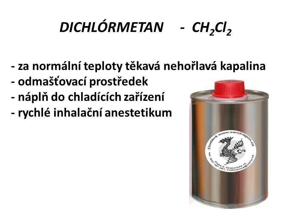 DICHLÓRMETAN - CH 2 Cl 2 - za normální teploty těkavá nehořlavá kapalina - odmašťovací prostředek - náplň do chladících zařízení - rychlé inhalační an
