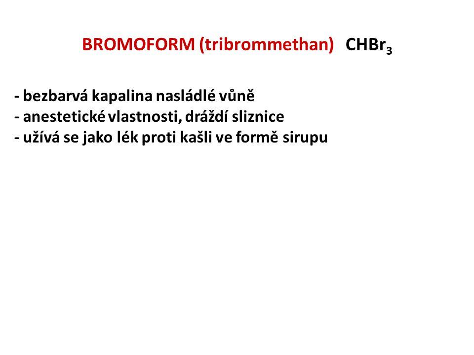 BROMOFORM (tribrommethan) CHBr 3 - bezbarvá kapalina nasládlé vůně - anestetické vlastnosti, dráždí sliznice - užívá se jako lék proti kašli ve formě