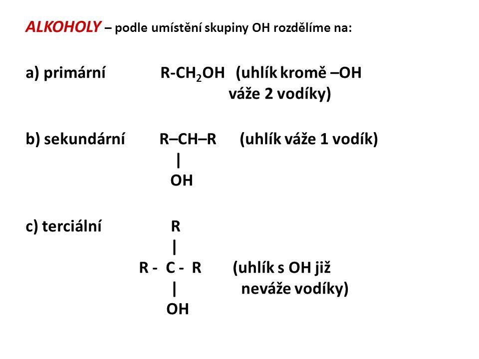 ALKOHOLY – podle umístění skupiny OH rozdělíme na: a) primární R-CH 2 OH (uhlík kromě –OH váže 2 vodíky) b) sekundární R–CH–R (uhlík váže 1 vodík) | O