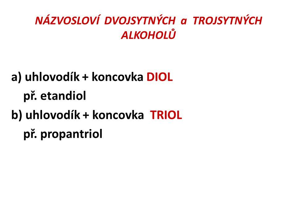 NÁZVOSLOVÍ DVOJSYTNÝCH a TROJSYTNÝCH ALKOHOLŮ a) uhlovodík + koncovka DIOL př. etandiol b) uhlovodík + koncovka TRIOL př. propantriol