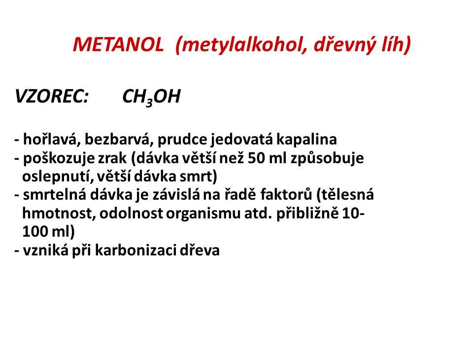 METANOL (metylalkohol, dřevný líh) VZOREC: CH 3 OH - hořlavá, bezbarvá, prudce jedovatá kapalina - poškozuje zrak (dávka větší než 50 ml způsobuje osl