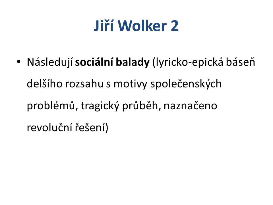 Jiří Wolker 2 Následují sociální balady (lyricko-epická báseň delšího rozsahu s motivy společenských problémů, tragický průběh, naznačeno revoluční ře