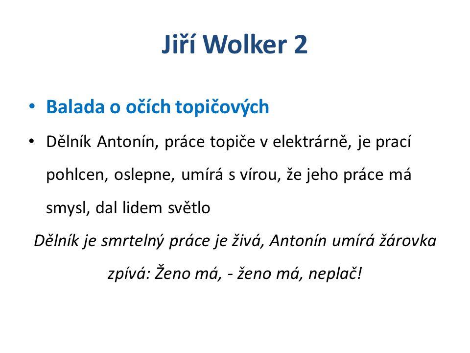 Jiří Wolker 2 Balada o očích topičových Dělník Antonín, práce topiče v elektrárně, je prací pohlcen, oslepne, umírá s vírou, že jeho práce má smysl, d