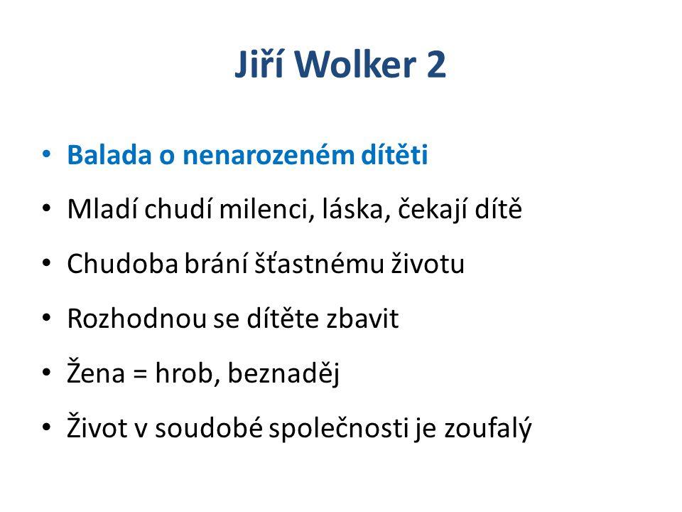 Jiří Wolker 2 Balada o nenarozeném dítěti Mladí chudí milenci, láska, čekají dítě Chudoba brání šťastnému životu Rozhodnou se dítěte zbavit Žena = hrob, beznaděj Život v soudobé společnosti je zoufalý