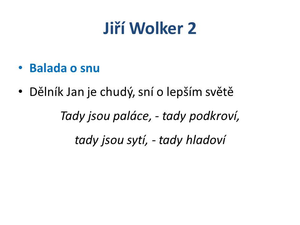 Jiří Wolker 2 Balada o snu Dělník Jan je chudý, sní o lepším světě Tady jsou paláce, - tady podkroví, tady jsou sytí, - tady hladoví