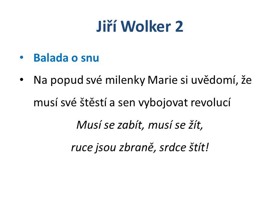 Jiří Wolker 2 Balada o snu Na popud své milenky Marie si uvědomí, že musí své štěstí a sen vybojovat revolucí Musí se zabít, musí se žít, ruce jsou zb