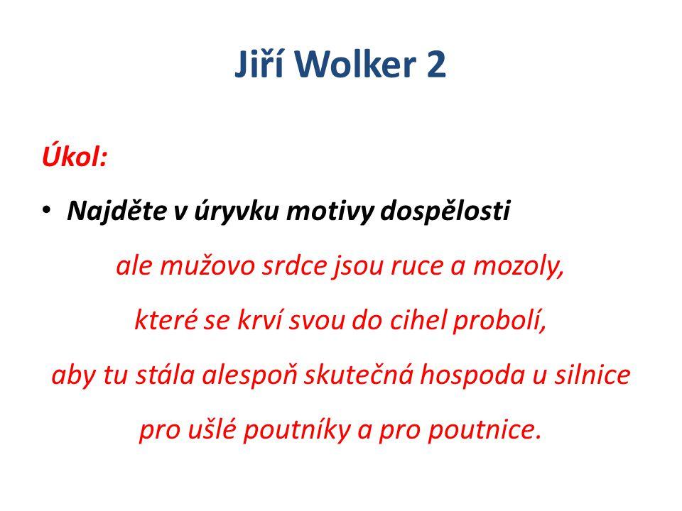 Jiří Wolker 2 Úkol: Najděte v úryvku motivy dospělosti ale mužovo srdce jsou ruce a mozoly, které se krví svou do cihel probolí, aby tu stála alespoň skutečná hospoda u silnice pro ušlé poutníky a pro poutnice.