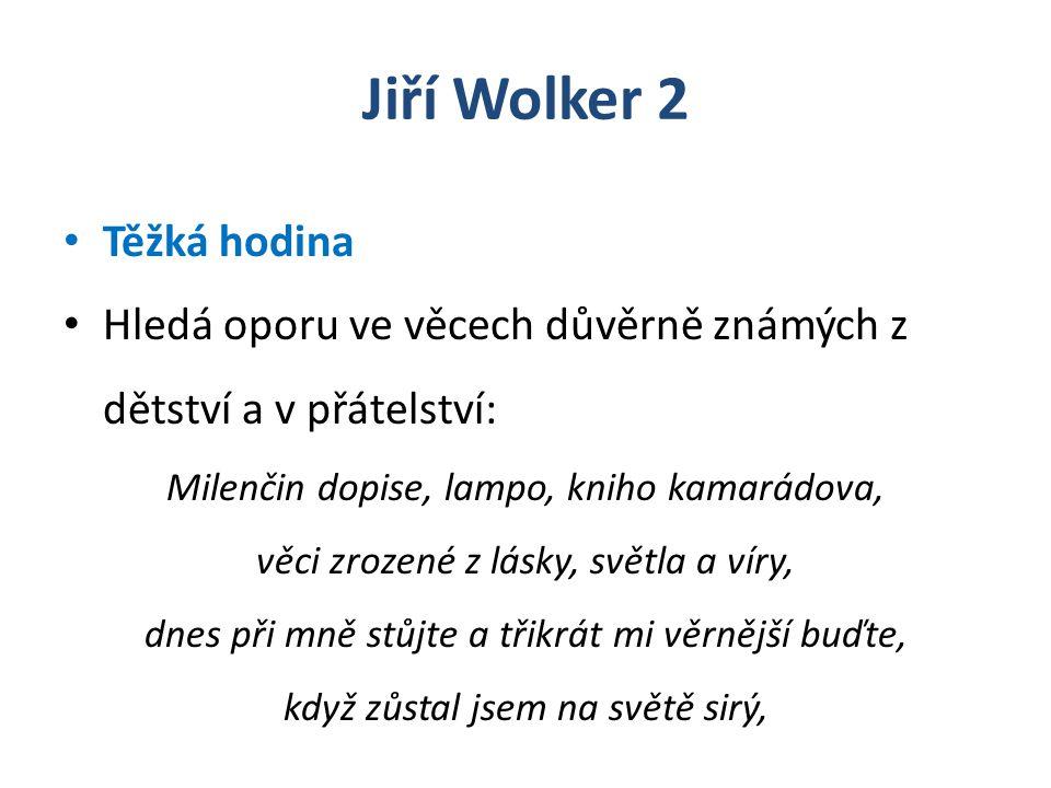 Jiří Wolker 2 Těžká hodina Hledá oporu ve věcech důvěrně známých z dětství a v přátelství: Milenčin dopise, lampo, kniho kamarádova, věci zrozené z lásky, světla a víry, dnes při mně stůjte a třikrát mi věrnější buďte, když zůstal jsem na světě sirý,