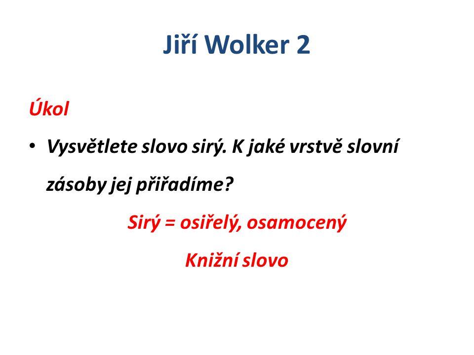 Jiří Wolker 2 Úkol Vysvětlete slovo sirý. K jaké vrstvě slovní zásoby jej přiřadíme? Sirý = osiřelý, osamocený Knižní slovo
