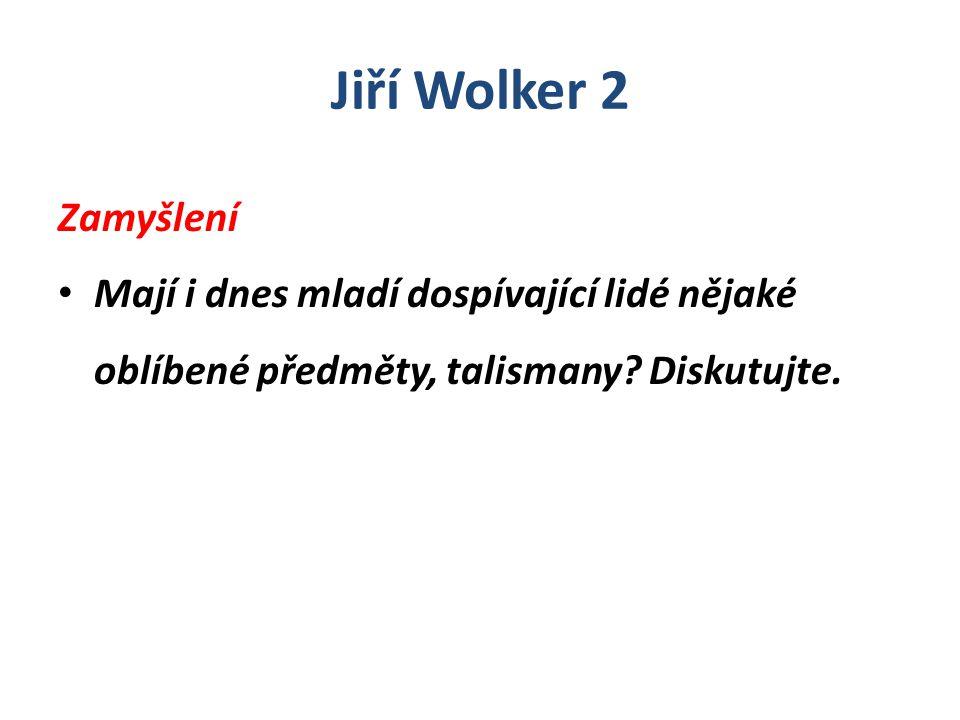 Jiří Wolker 2 Zamyšlení Mají i dnes mladí dospívající lidé nějaké oblíbené předměty, talismany? Diskutujte.