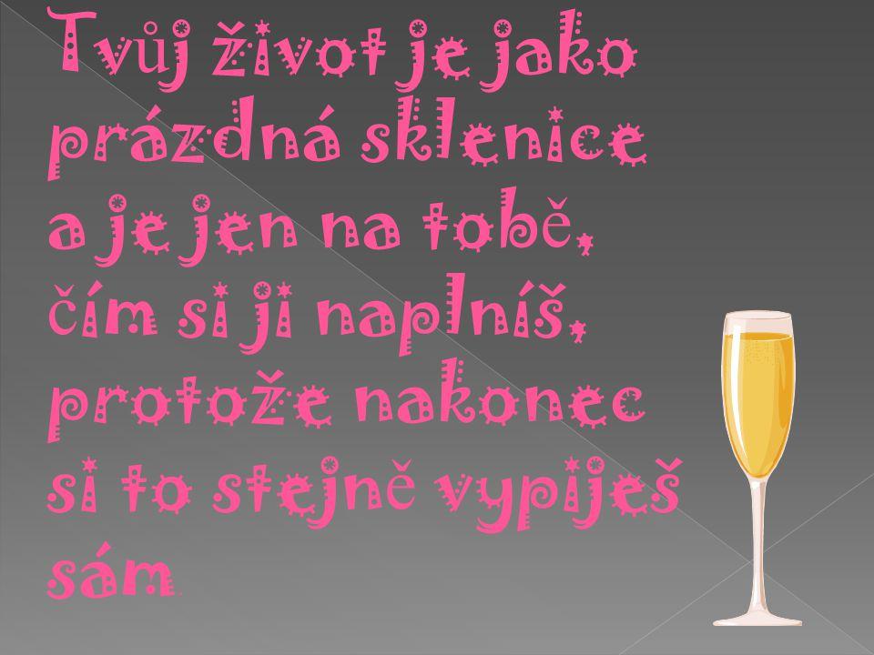 Tv ů j život je jako prázdná sklenice a je jen na tob ě, č ím si ji naplníš, protože nakonec si to stejn ě vypiješ sám.