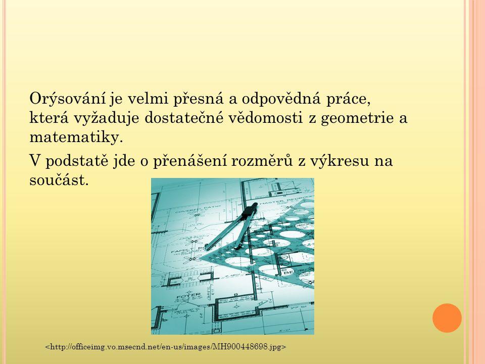Orýsování je velmi přesná a odpovědná práce, která vyžaduje dostatečné vědomosti z geometrie a matematiky. V podstatě jde o přenášení rozměrů z výkres