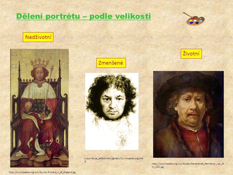Dělení portrétu – podle velikosti Nadživotní Životní Zmenšené http://cs.wikipedia.org/wiki/Soubor:Richard_II_of_England.jpg http://cs.wikipedia.org/wiki/Soubor:Rembrandt_Harmensz._van_Ri jn_132.jpg oubor:Goya_selfportrait.jpghttp://cs.wikipedia.org/wiki /S