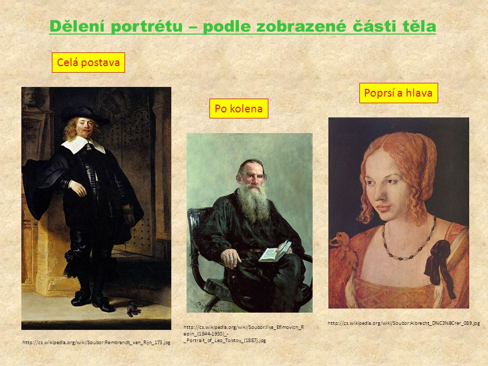 Dělení portrétu – podle zobrazené části těla Celá postava Po kolena Poprsí a hlava http://cs.wikipedia.org/wiki/Soubor:Rembrandt_van_Rijn_173.jpg http://cs.wikipedia.org/wiki/Soubor:Albrecht_D%C3%BCrer_089.jpg http://cs.wikipedia.org/wiki/Soubor:Ilya_Efimovich_R epin_(1844-1930)_- _Portrait_of_Leo_Tolstoy_(1887).jpg