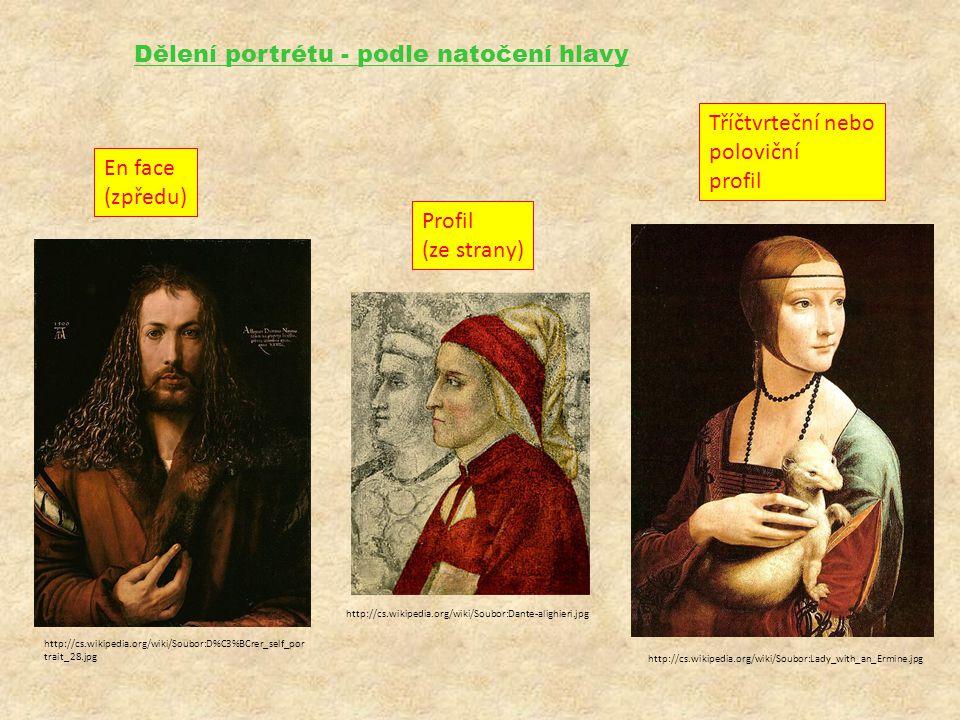 Dělení portrétu - podle natočení hlavy En face (zpředu) Profil (ze strany) Tříčtvrteční nebo poloviční profil http://cs.wikipedia.org/wiki/Soubor:Lady_with_an_Ermine.jpg http://cs.wikipedia.org/wiki/Soubor:D%C3%BCrer_self_por trait_28.jpg http://cs.wikipedia.org/wiki/Soubor:Dante-alighieri.jpg