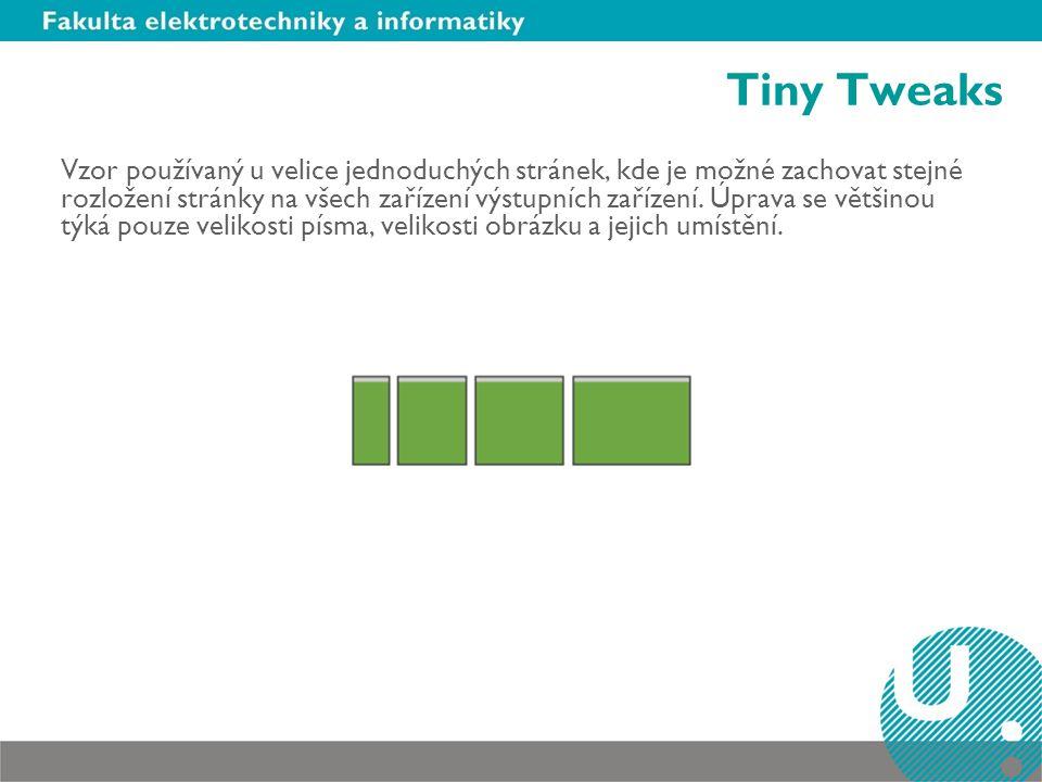 Tiny Tweaks Vzor používaný u velice jednoduchých stránek, kde je možné zachovat stejné rozložení stránky na všech zařízení výstupních zařízení. Úprava