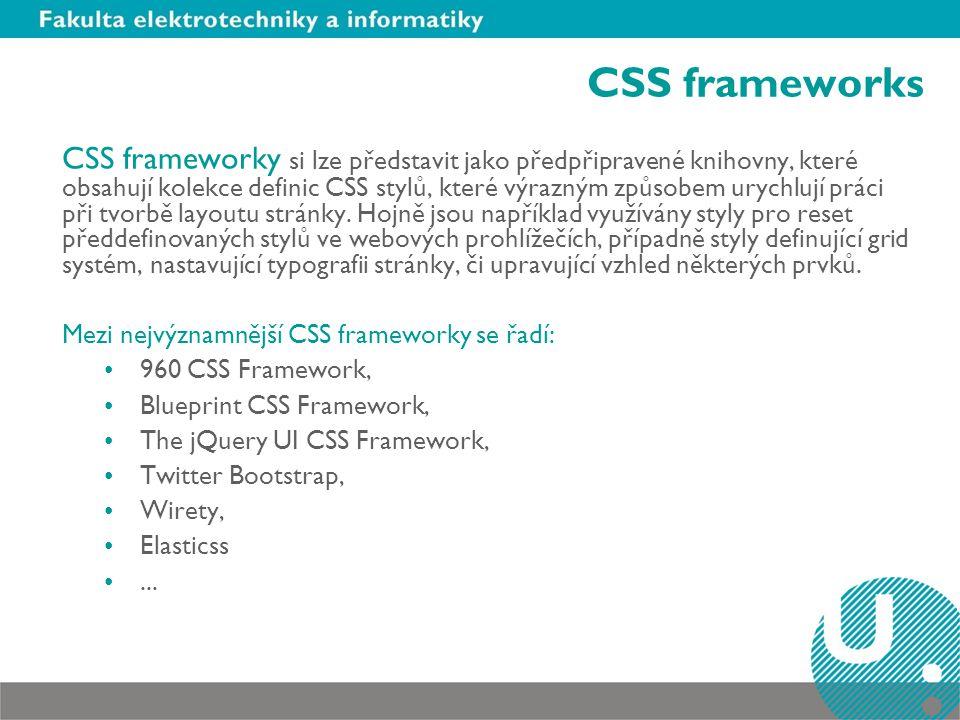 CSS frameworks CSS frameworky si lze představit jako předpřipravené knihovny, které obsahují kolekce definic CSS stylů, které výrazným způsobem urychlují práci při tvorbě layoutu stránky.