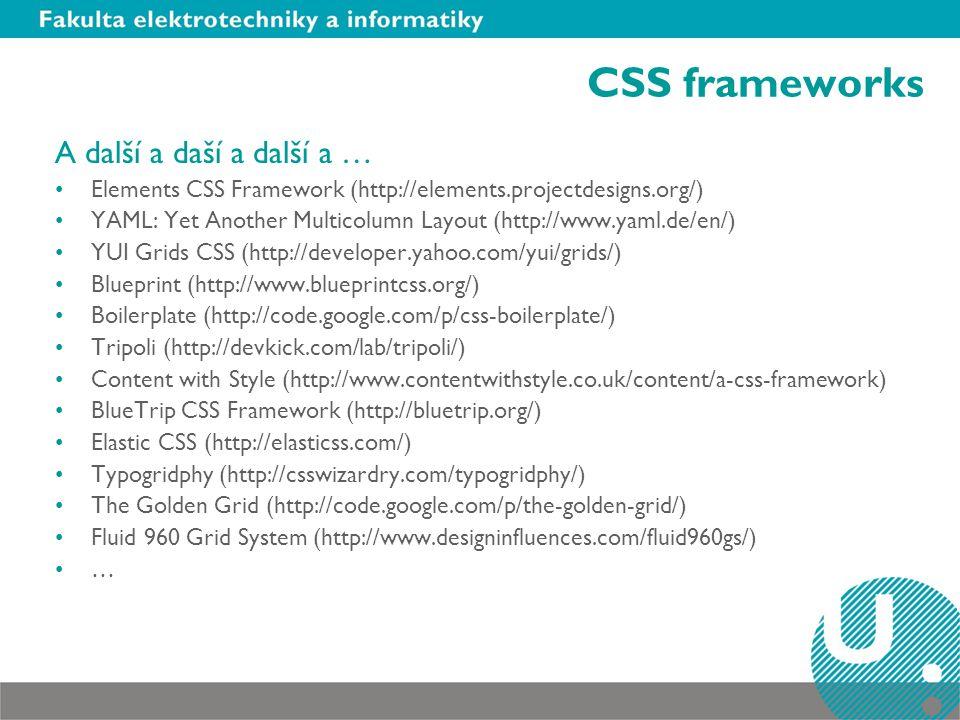 CSS frameworks A další a daší a další a … Elements CSS Framework (http://elements.projectdesigns.org/) YAML: Yet Another Multicolumn Layout (http://www.yaml.de/en/) YUI Grids CSS (http://developer.yahoo.com/yui/grids/) Blueprint (http://www.blueprintcss.org/) Boilerplate (http://code.google.com/p/css-boilerplate/) Tripoli (http://devkick.com/lab/tripoli/) Content with Style (http://www.contentwithstyle.co.uk/content/a-css-framework) BlueTrip CSS Framework (http://bluetrip.org/) Elastic CSS (http://elasticss.com/) Typogridphy (http://csswizardry.com/typogridphy/) The Golden Grid (http://code.google.com/p/the-golden-grid/) Fluid 960 Grid System (http://www.designinfluences.com/fluid960gs/) …