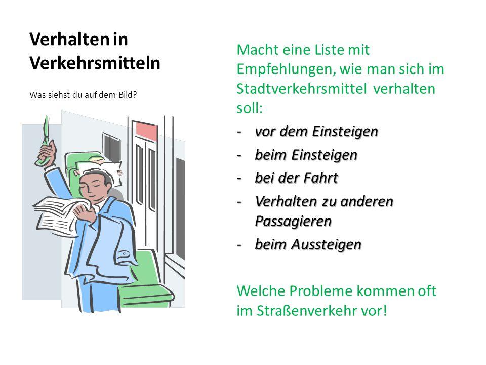 Verhalten in Verkehrsmitteln Macht eine Liste mit Empfehlungen, wie man sich im Stadtverkehrsmittel verhalten soll: -vor dem Einsteigen -beim Einsteigen -bei der Fahrt -Verhalten zu anderen Passagieren -beim Aussteigen Welche Probleme kommen oft im Straßenverkehr vor.
